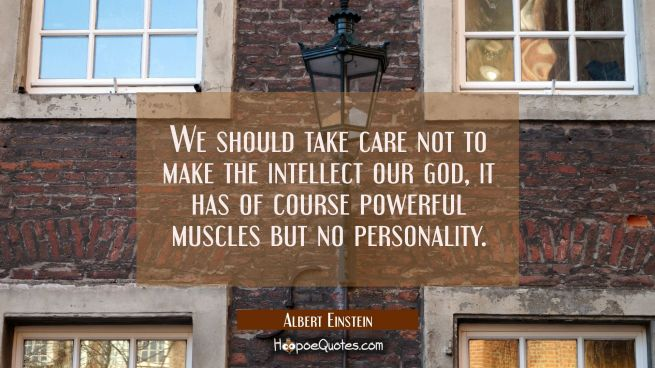 We should take care not to make the intellect our god, it has of course powerful muscles but no per