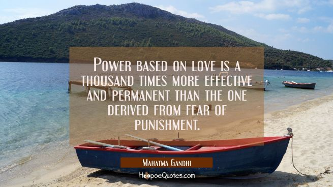 Power based on love is a thousand times more effective and permanent than the one derived from fear of punishment.