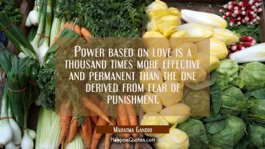 Power based on love is a thousand times more effective and permanent than the one derived from fear of punishment. Mahatma Gandhi Quotes