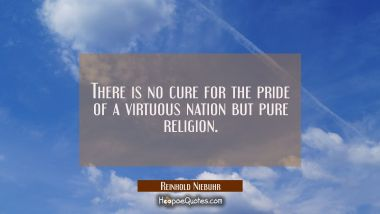 There is no cure for the pride of a virtuous nation but pure religion.