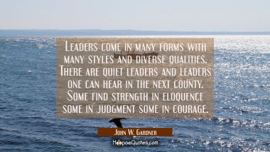 Leaders come in many forms with many styles and diverse qualities. There are quiet leaders and lead