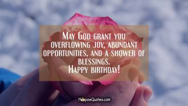 May God grant you overflowing joy, abundant opportunities, and a shower of blessings. Happy birthday! Quotes
