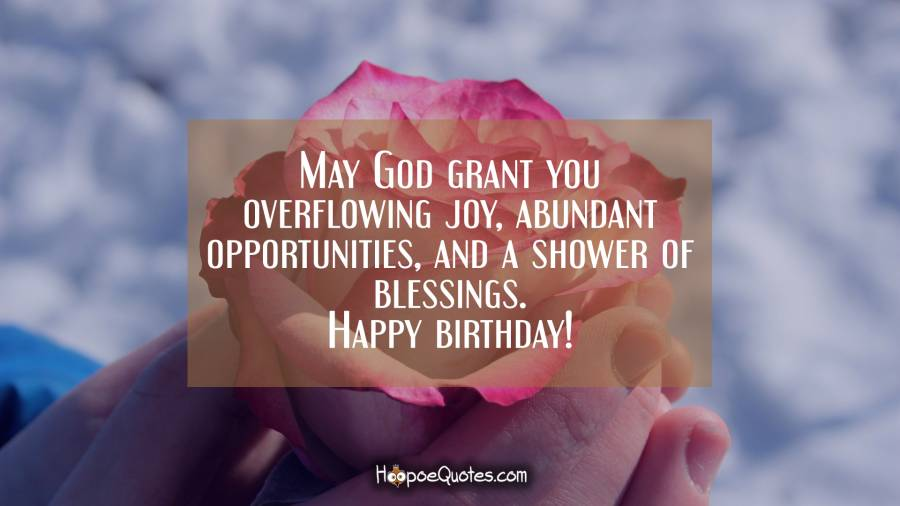 May God grant you overflowing joy, abundant opportunities, and a shower of blessings. Happy birthday! Birthday Quotes