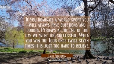 If you dominate a world sport you will always have questions and doubts. Perhaps at the end of the