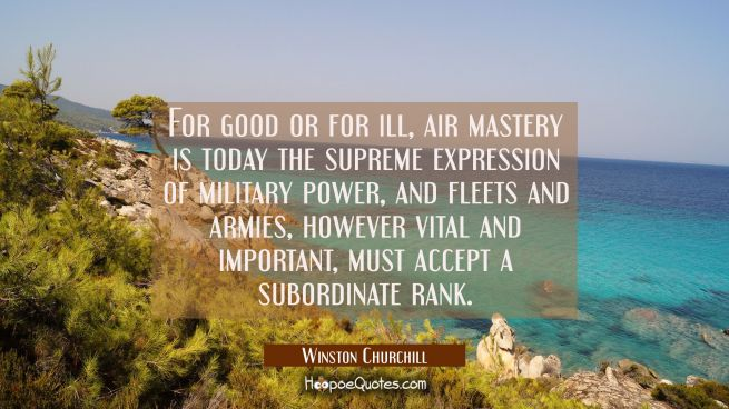 For good or for ill air mastery is today the supreme expression of military power and fleets and ar