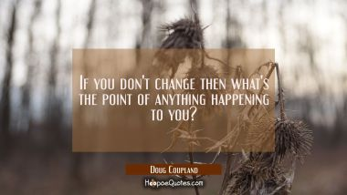 If you don't change then what's the point of anything happening to you?