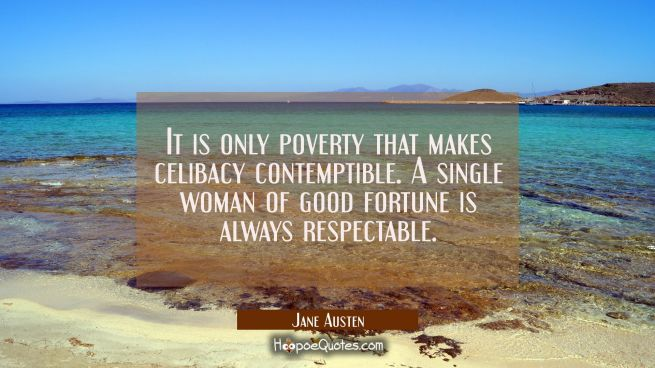 It is only poverty that makes celibacy contemptible. A single woman of good fortune is always respe