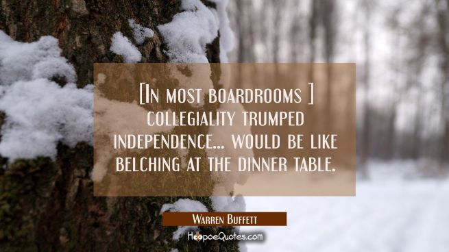 [In most boardrooms ] collegiality trumped independence ... would be like belching at the dinner ta