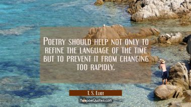 Poetry should help not only to refine the language of the time but to prevent it from changing too T. S. Eliot Quotes