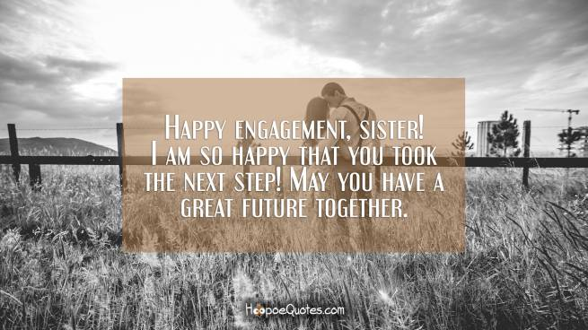 Happy engagement, sister! I am so happy that you took the next step! May you have a great future together.