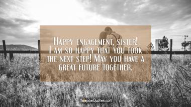 Happy engagement, sister! I am so happy that you took the next step! May you have a great future together. Engagement Quotes