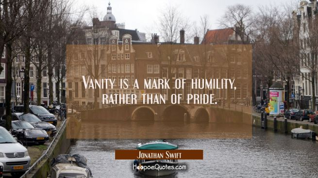 Vanity is a mark of humility rather than of pride.