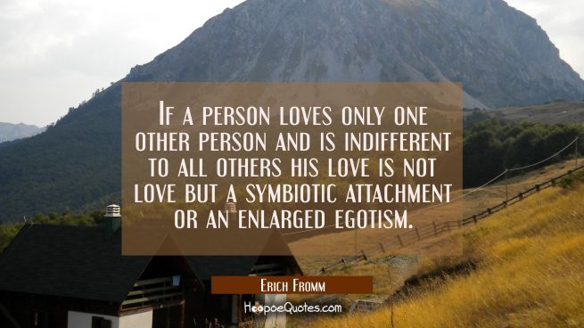 If a person loves only one other person and is indifferent to all others his love is not love but a