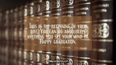 This is the beginning of your life. You can do absolutely anything you set your mind to. Happy graduation.