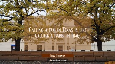 Calling a taxi in Texas is like calling a rabbi in Iraq. Fran Lebowitz Quotes