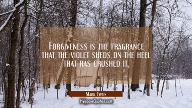 Forgiveness is the fragrance that the violet sheds on the heel that has crushed it. Mark Twain Quotes