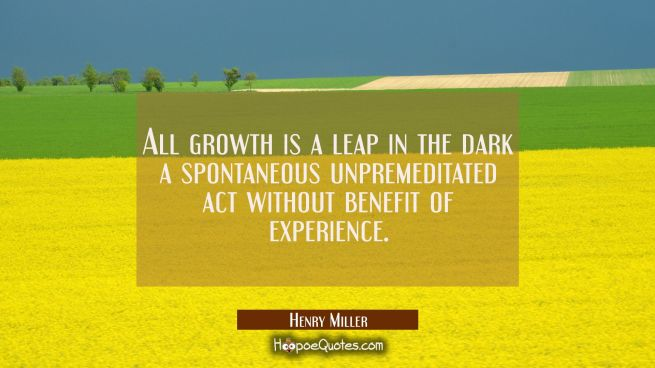 All growth is a leap in the dark a spontaneous unpremeditated act without benefit of experience.