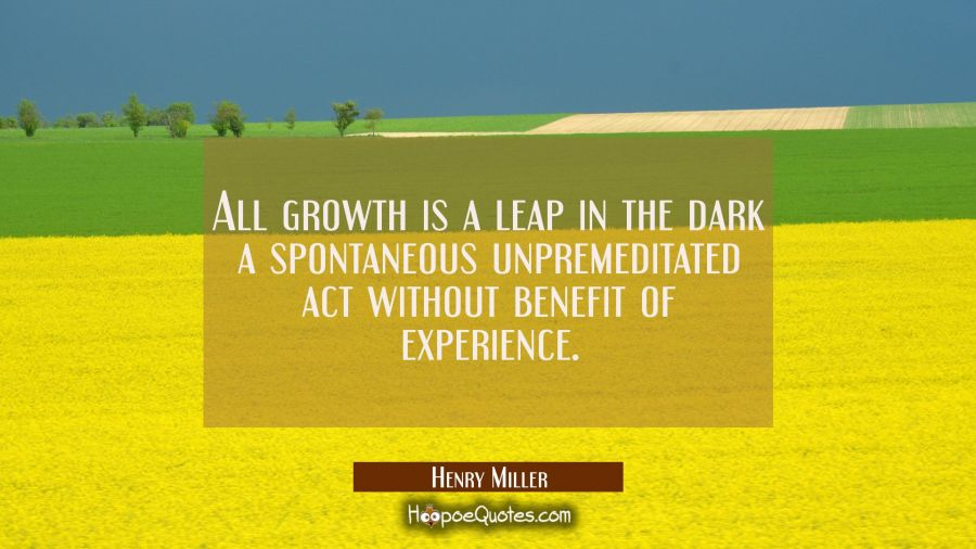 All growth is a leap in the dark a spontaneous unpremeditated act without benefit of experience. Henry Miller Quotes