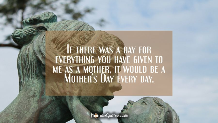 If there was a day for everything you have given to me as a mother, it would be a Mother's Day every day. Mother's Day Quotes