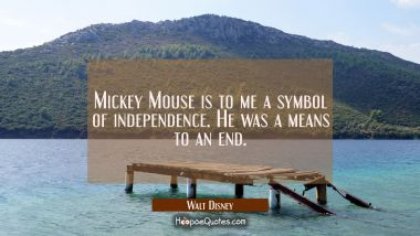 Mickey Mouse is to me a symbol of independence. He was a means to an end.