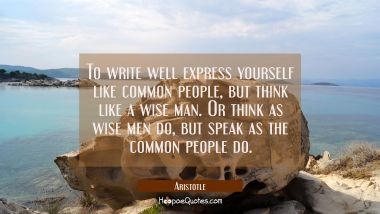 To write well express yourself like common people but think like a wise man. Or think as wise men d