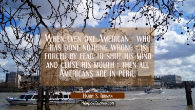 When even one American - who has done nothing wrong - is forced by fear to shut his mind and close