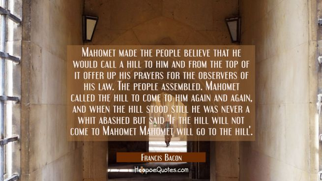 Mahomet made the people believe that he would call a hill to him and from the top of it offer up hi