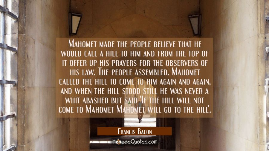 Mahomet made the people believe that he would call a hill to him and from the top of it offer up hi Francis Bacon Quotes
