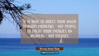 It is wise to direct your anger towards problems - not people, to focus your energies on answers -