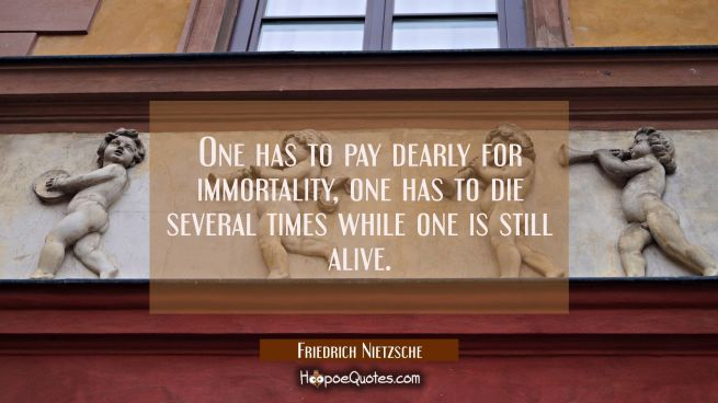 One has to pay dearly for immortality, one has to die several times while one is still alive.