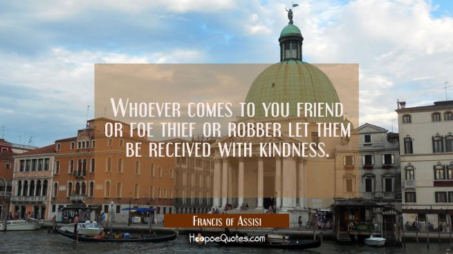 Whoever comes to you friend or foe thief or robber let them be received with kindness.