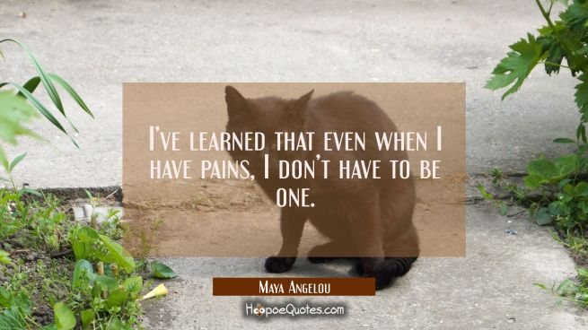 I've learned that even when I have pains, I don't have to be one.