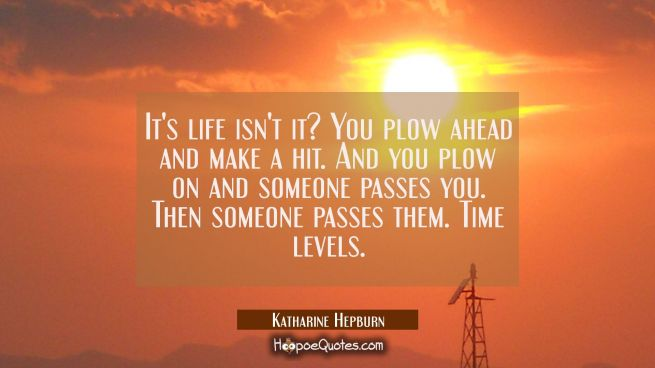 It's life isn't it? You plow ahead and make a hit. And you plow on and someone passes you. Then som