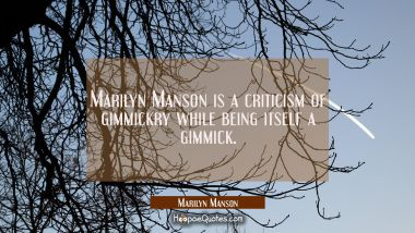Marilyn Manson is a criticism of gimmickry while being itself a gimmick.
