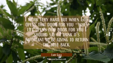 I work very hard but when God opens that door for you - when life opens that door for you I should