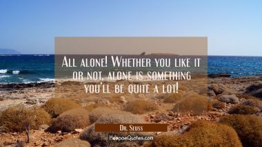 All alone! Whether you like it or not, alone is something you'll be quite a lot!