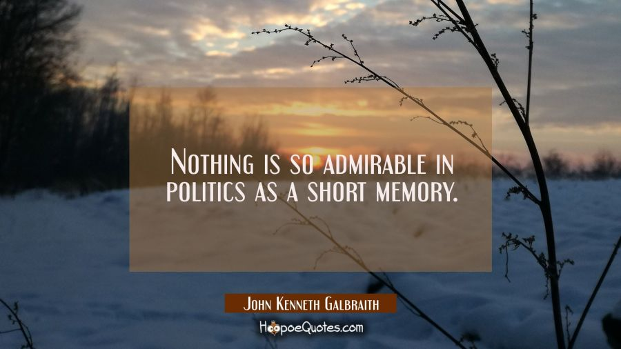 Nothing is so admirable in politics as a short memory. John Kenneth Galbraith Quotes