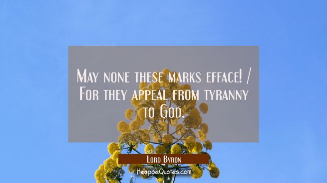 May none these marks efface! / For they appeal from tyranny to God.