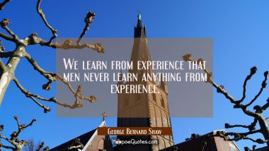 We learn from experience that men never learn anything from experience.