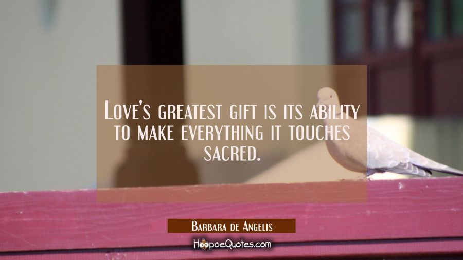 Love's greatest gift is its ability to make everything it touches sacred. Barbara de Angelis Quotes