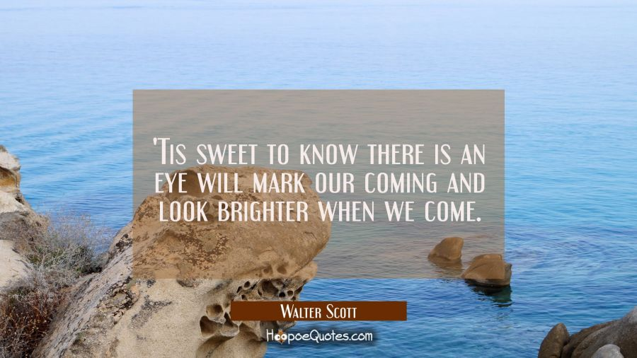 'Tis sweet to know there is an eye will mark our coming and look brighter when we come. Walter Scott Quotes
