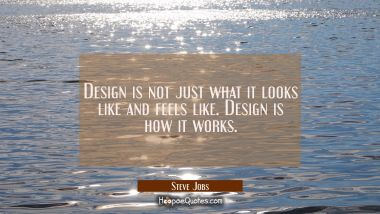 Design is not just what it looks like and feels like. Design is how it works. Steve Jobs Quotes