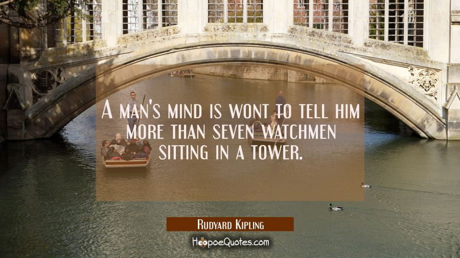 A man's mind is wont to tell him more than seven watchmen sitting in a tower. Rudyard Kipling Quotes