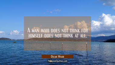 A man who does not think for himself does not think at all.