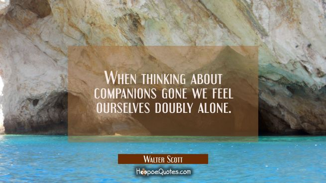 When thinking about companions gone we feel ourselves doubly alone.