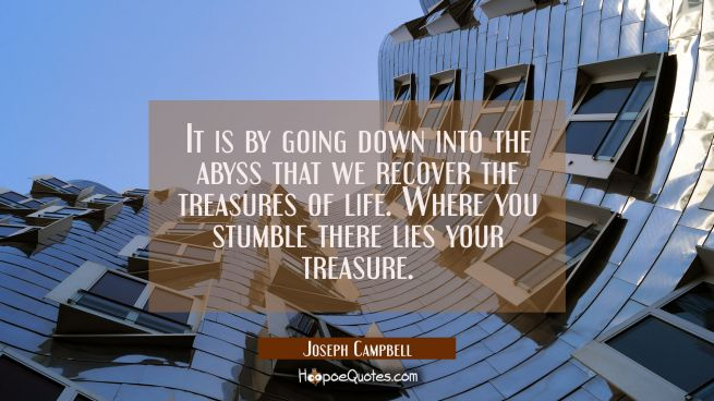 It is by going down into the abyss that we recover the treasures of life. Where you stumble there l