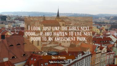 I look just like the girls next door... if you happen to live next door to an amusement park. Dolly Parton Quotes