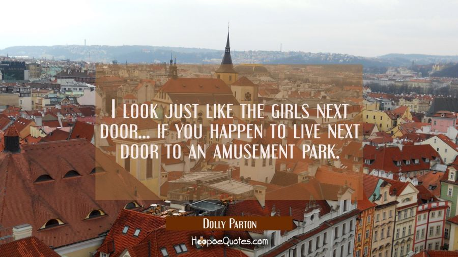 Funny Quote of the Day - I look just like the girls next door... if you happen to live next door to an amusement park. - Dolly Parton