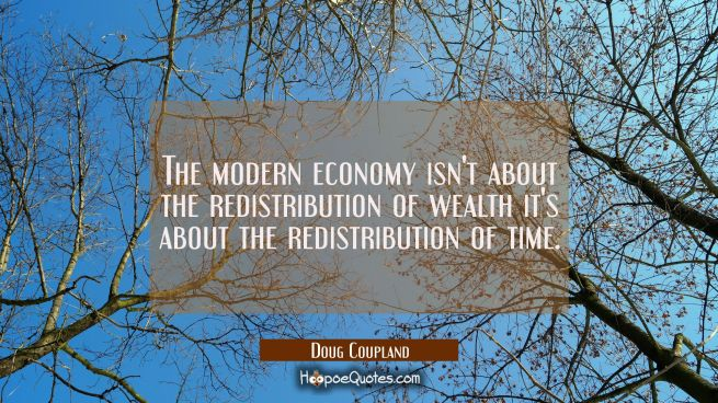 The modern economy isn't about the redistribution of wealth it's about the redistribution of time.