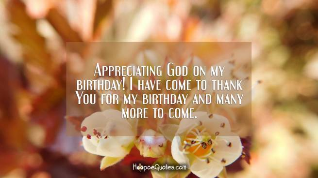 Appreciating God on my birthday! I have come to thank You for my birthday and many more to come.